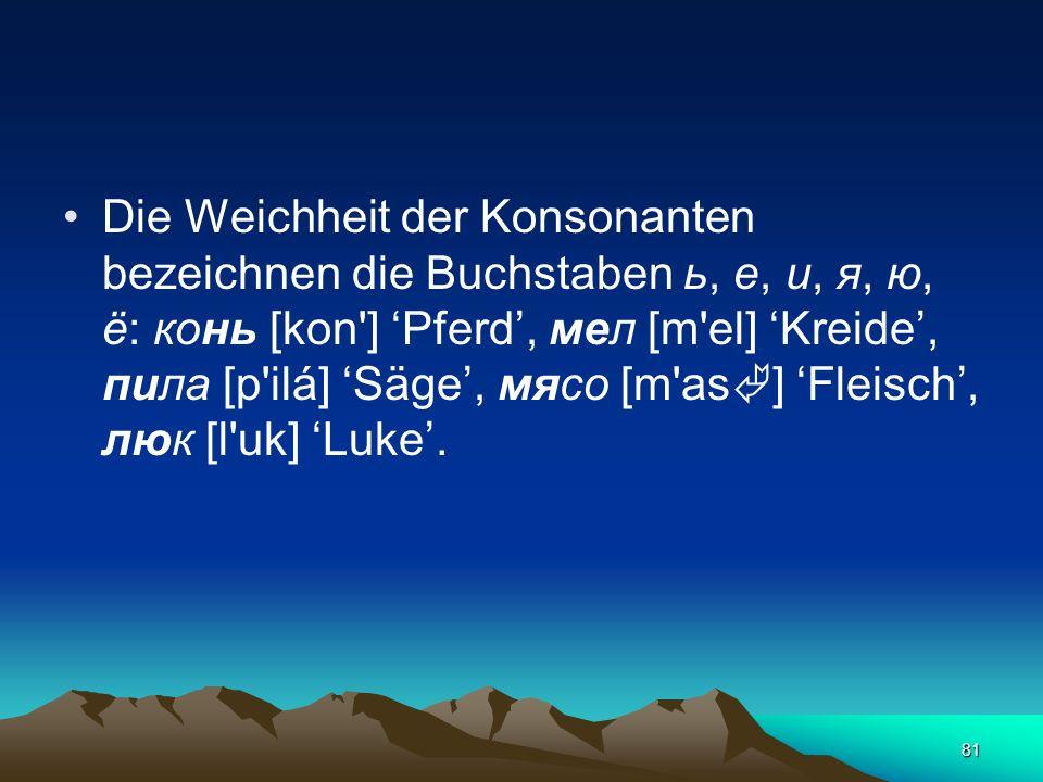 Die Weichheit der Konsonanten bezeichnen die Buchstaben ь, е, и, я, ю, ё: конь [kon ] 'Pferd', мел [m el] 'Kreide', пила [p ilá] 'Säge', мясо [m as] 'Fleisch', люк [l uk] 'Luke'.